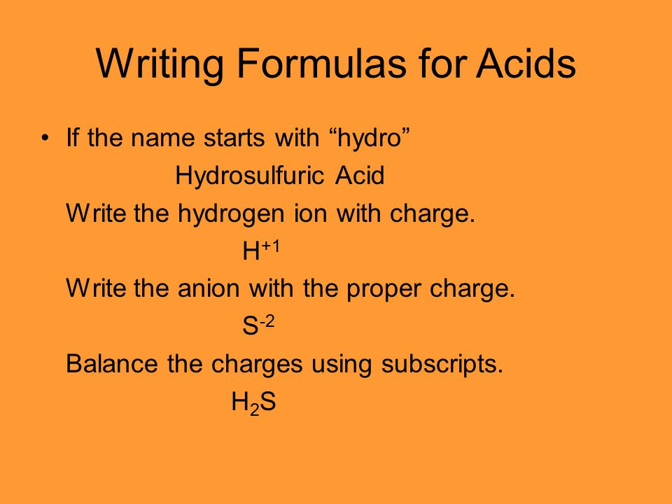 "Writing Formulas for Acids If the name starts with ""hydro"" Hydrosulfuric Acid Write the hydrogen ion with charge. H +1 Write the anion with the proper"