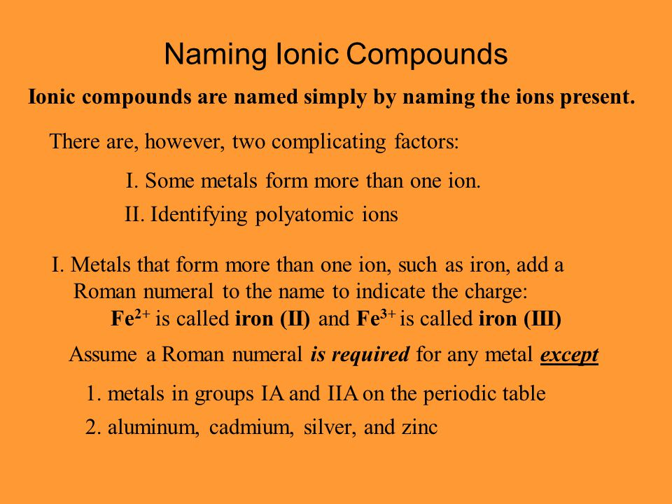 Naming Ionic Compounds Ionic compounds are named simply by naming the ions present. There are, however, two complicating factors: I. Some metals form