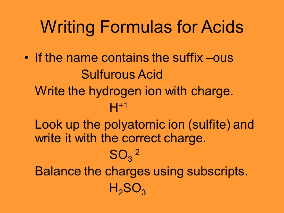 Writing Formulas for Acids If the name contains the suffix –ous Sulfurous Acid Write the hydrogen ion with charge. H +1 Look up the polyatomic ion (su