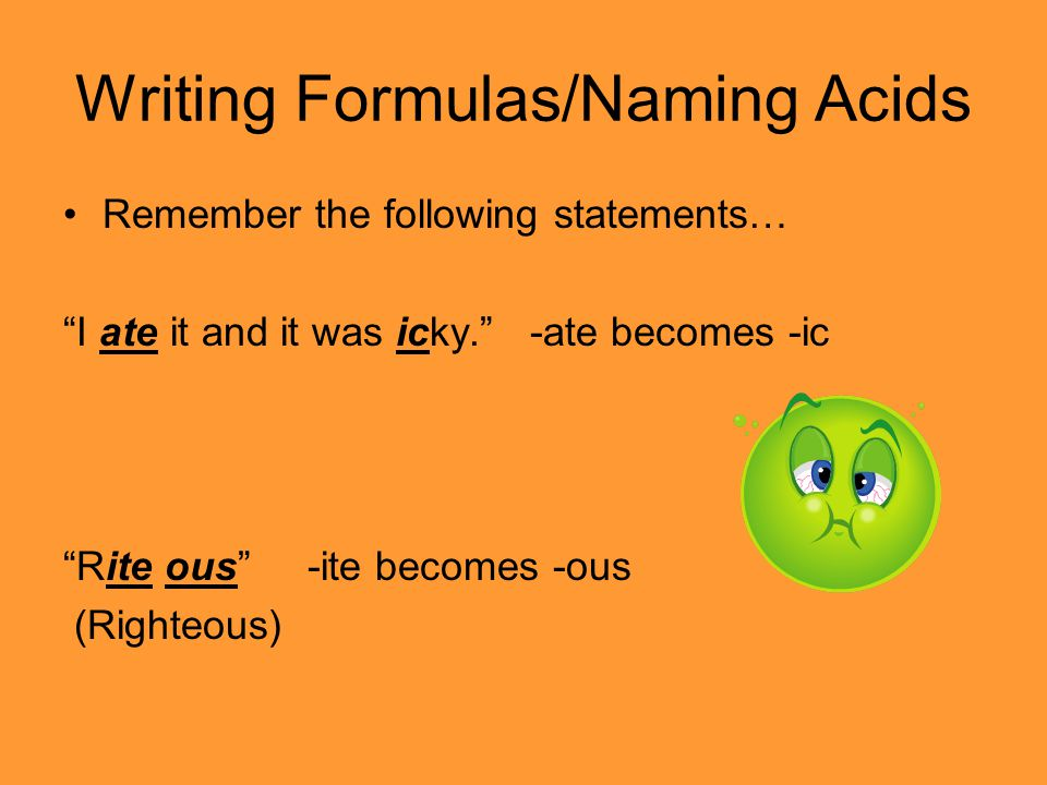 "Writing Formulas/Naming Acids Remember the following statements… ""I ate it and it was icky."" -ate becomes -ic ""Rite ous"" -ite becomes -ous (Righteous)"