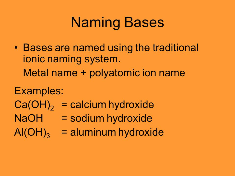 Naming Bases Bases are named using the traditional ionic naming system. Metal name + polyatomic ion name Examples: Ca(OH) 2 = calcium hydroxide NaOH=