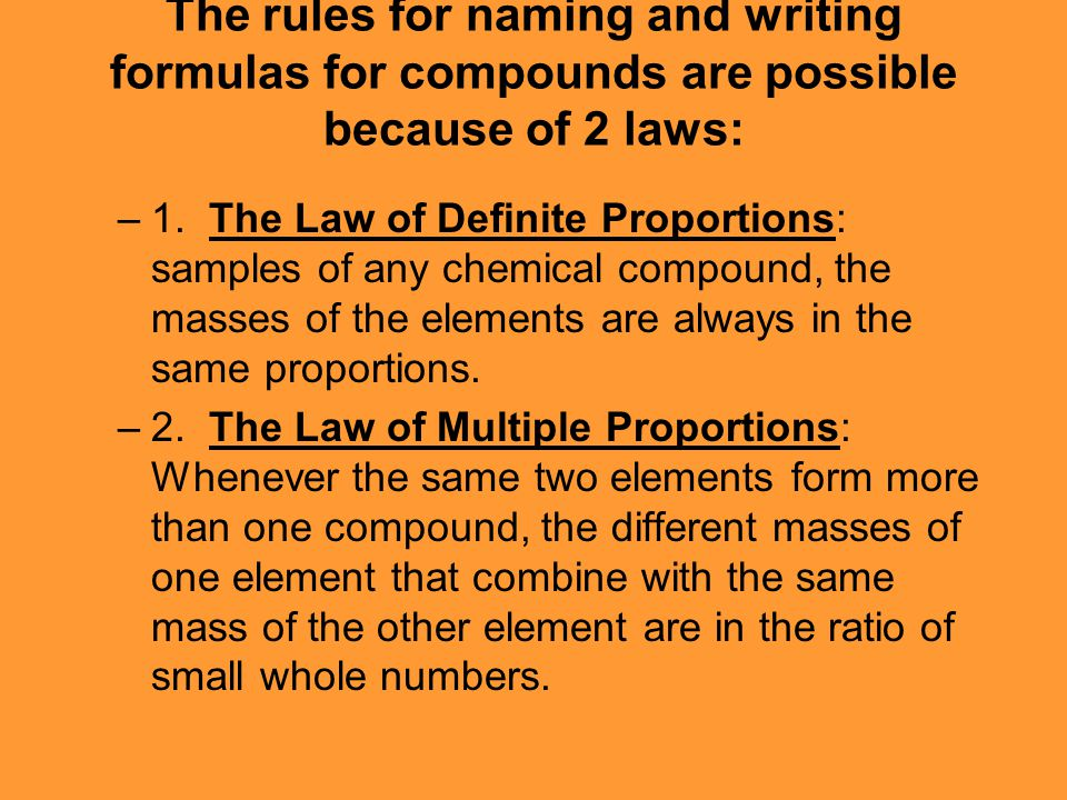The rules for naming and writing formulas for compounds are possible because of 2 laws: –1. The Law of Definite Proportions: samples of any chemical c
