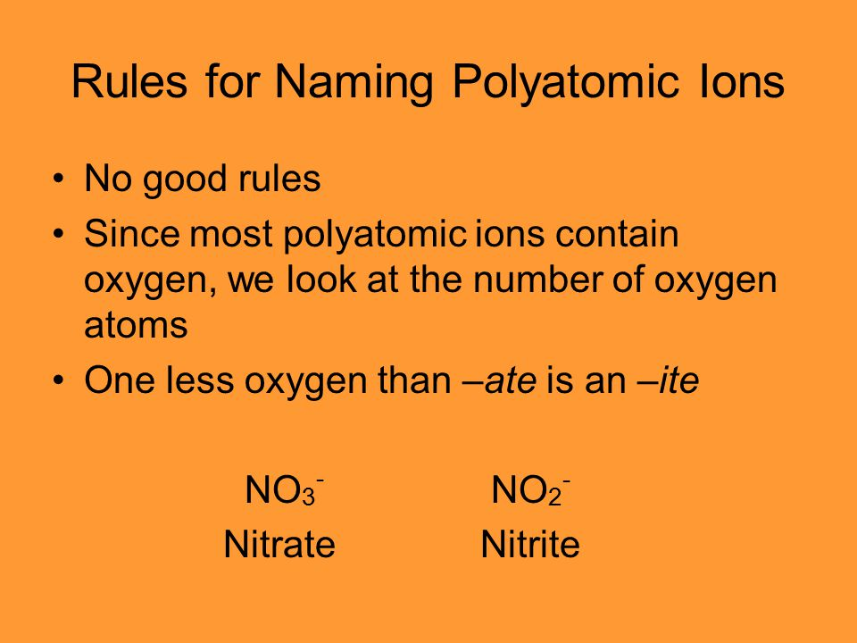 Rules for Naming Polyatomic Ions No good rules Since most polyatomic ions contain oxygen, we look at the number of oxygen atoms One less oxygen than –