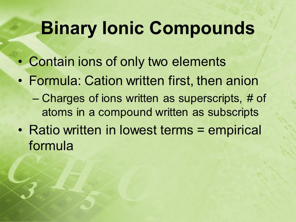 Binary Ionic Compounds Contain ions of only two elements Formula: Cation written first, then anion –Charges of ions written as superscripts, # of atoms in a compound written as subscripts Ratio written in lowest terms = empirical formula