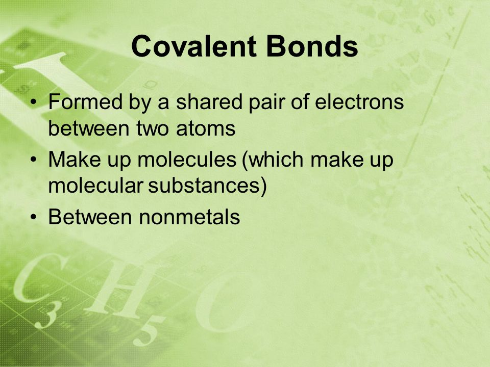 Covalent Bonds Formed by a shared pair of electrons between two atoms Make up molecules (which make up molecular substances) Between nonmetals