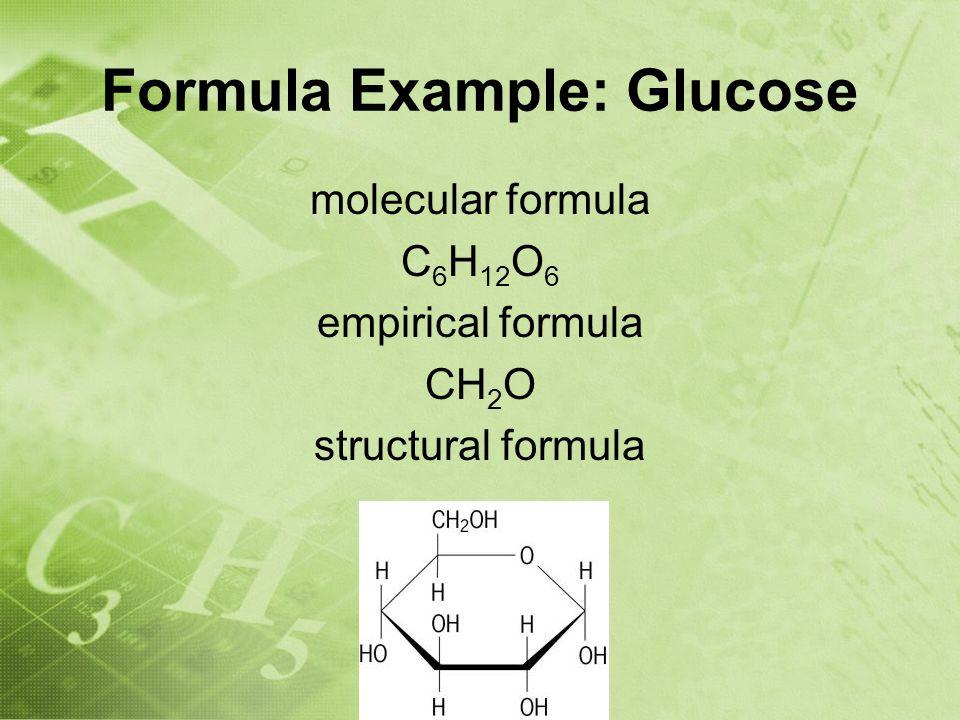 Formula Example: Glucose molecular formula C 6 H 12 O 6 empirical formula CH 2 O structural formula