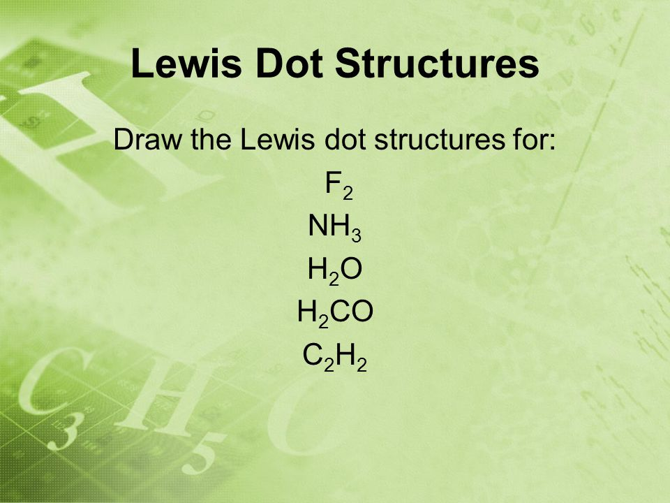 Lewis Dot Structures Draw the Lewis dot structures for: F 2 NH 3 H 2 O H 2 CO C 2 H 2