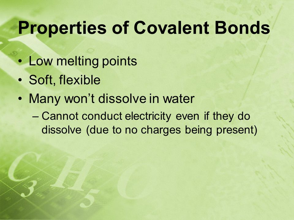 Properties of Covalent Bonds Low melting points Soft, flexible Many won't dissolve in water –Cannot conduct electricity even if they do dissolve (due to no charges being present)