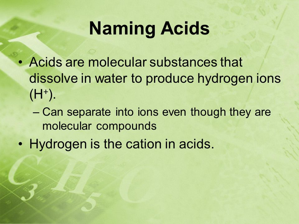 Naming Acids Acids are molecular substances that dissolve in water to produce hydrogen ions (H + ).