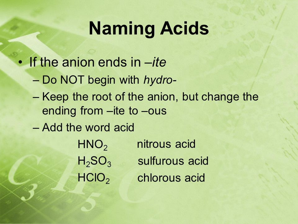 Naming Acids If the anion ends in –ite –Do NOT begin with hydro- –Keep the root of the anion, but change the ending from –ite to –ous –Add the word acid HNO 2 H 2 SO 3 HClO 2 nitrous acid sulfurous acid chlorous acid