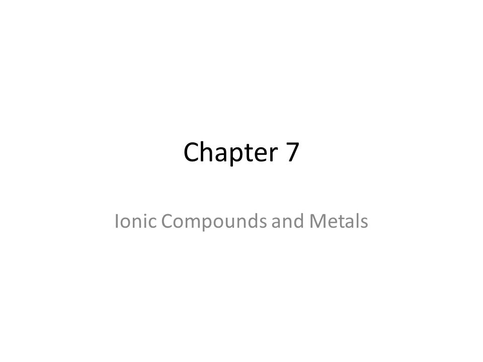 Chapter 7 Ionic Compounds and Metals