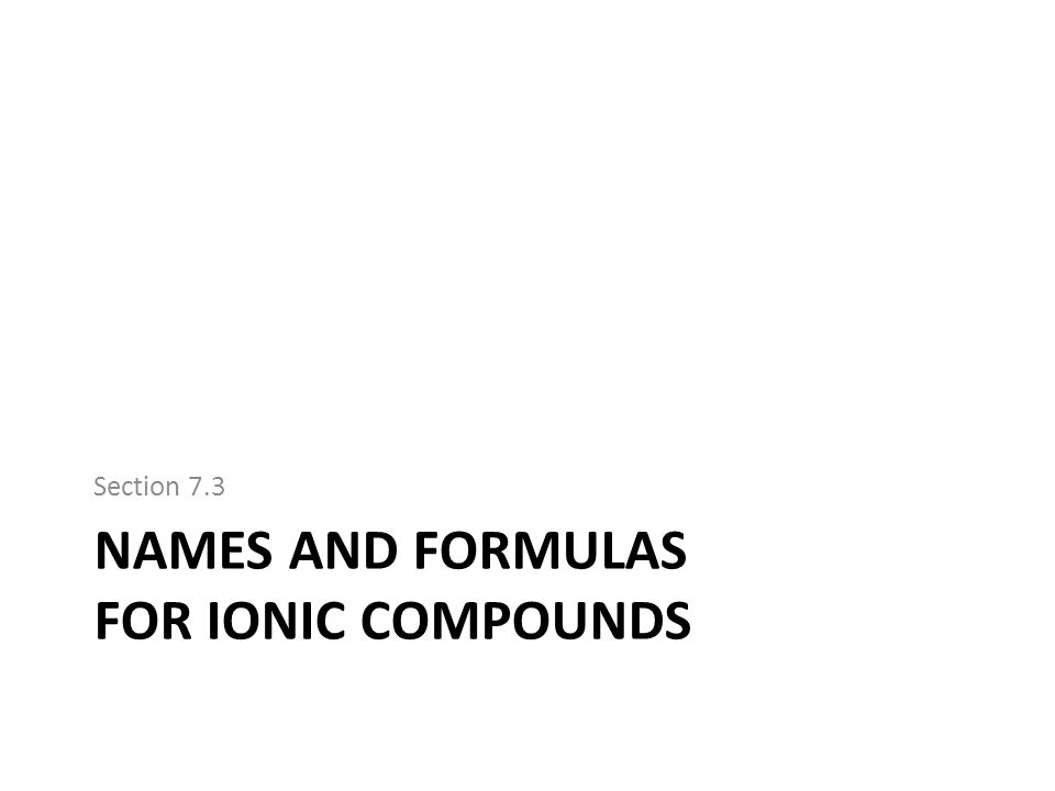 NAMES AND FORMULAS FOR IONIC COMPOUNDS Section 7.3