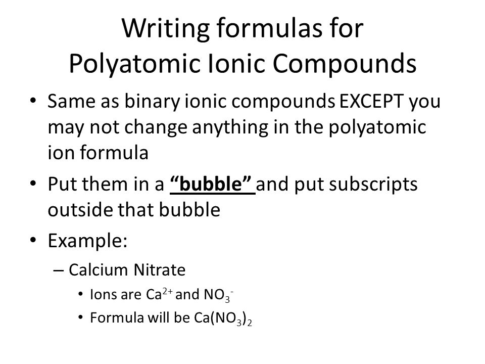 Writing formulas for Polyatomic Ionic Compounds Same as binary ionic compounds EXCEPT you may not change anything in the polyatomic ion formula Put th