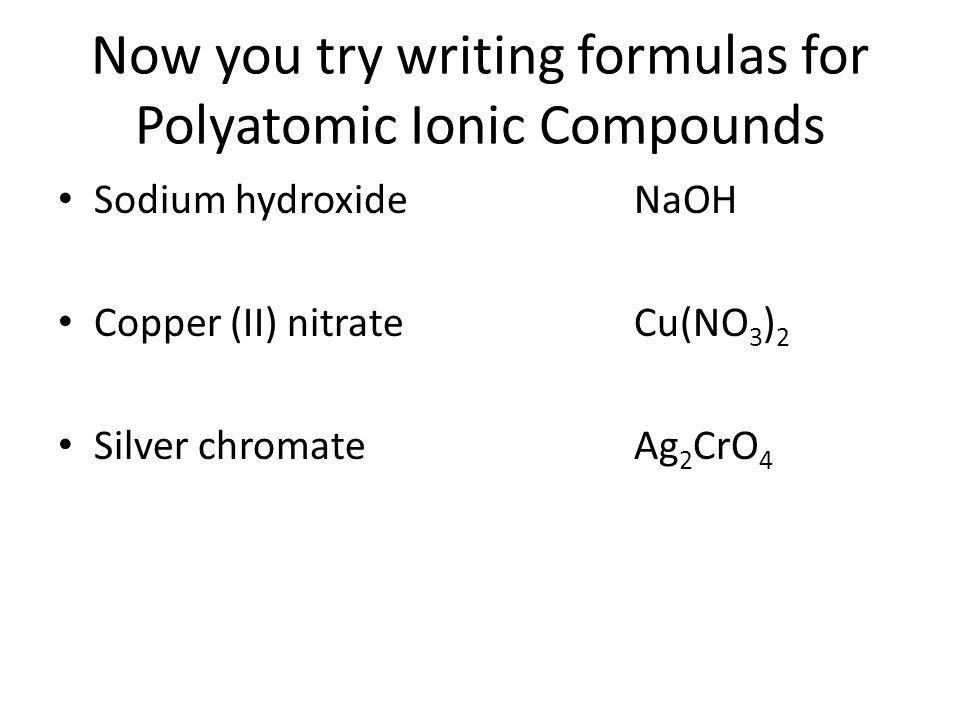 Now you try writing formulas for Polyatomic Ionic Compounds Sodium hydroxideNaOH Copper (II) nitrateCu(NO 3 ) 2 Silver chromateAg 2 CrO 4