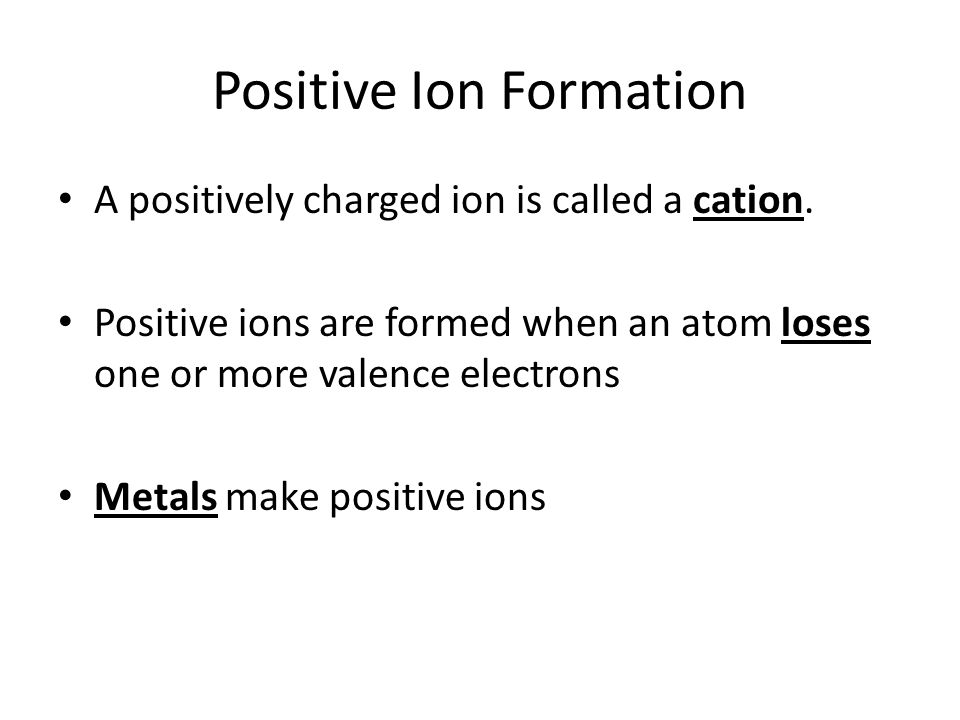 Positive Ion Formation A positively charged ion is called a cation. Positive ions are formed when an atom loses one or more valence electrons Metals m