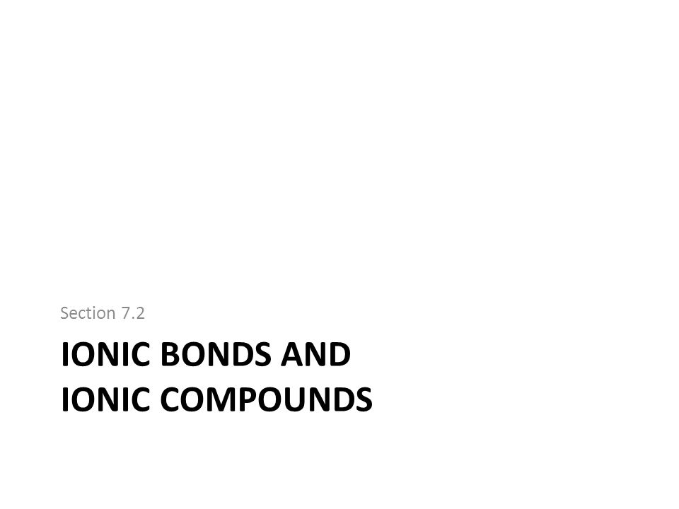 IONIC BONDS AND IONIC COMPOUNDS Section 7.2