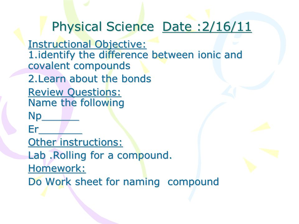 Physical Science Date :2/16/11 Physical Science Date :2/16/11 Instructional Objective: 1.identify the difference between ionic and covalent compounds 2.Learn about the bonds Review Questions: Name the following Np______Er_______ Other instructions: Lab.Rolling for a compound.