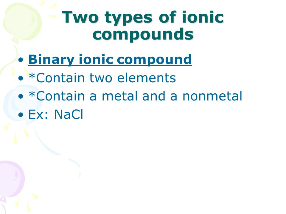Two types of ionic compounds Binary ionic compound *Contain two elements *Contain a metal and a nonmetal Ex: NaCl