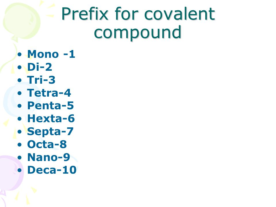 Prefix for covalent compound Mono -1 Di-2 Tri-3 Tetra-4 Penta-5 Hexta-6 Septa-7 Octa-8 Nano-9 Deca-10