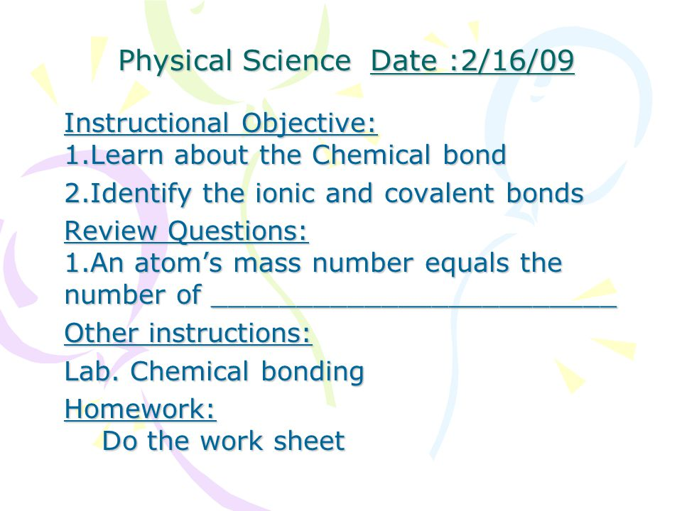 Physical Science Date :2/16/09 Physical Science Date :2/16/09 Instructional Objective: 1.Learn about the Chemical bond 2.Identify the ionic and covalent bonds Review Questions: 1.An atom's mass number equals the number of ________________________ Other instructions: Lab.