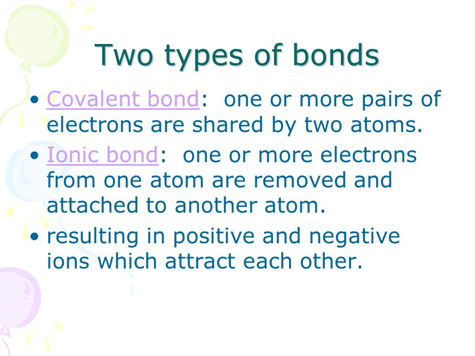 Two types of bonds Covalent bond: one or more pairs of electrons are shared by two atoms.Covalent bond Ionic bond: one or more electrons from one atom are removed and attached to another atom.Ionic bond resulting in positive and negative ions which attract each other.