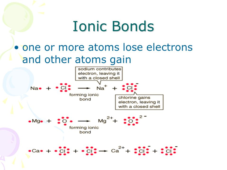 Ionic Bonds one or more atoms lose electrons and other atoms gain