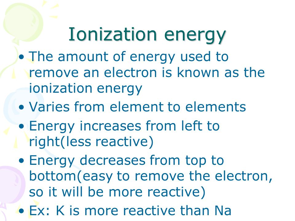Ionization energy The amount of energy used to remove an electron is known as the ionization energy Varies from element to elements Energy increases from left to right(less reactive) Energy decreases from top to bottom(easy to remove the electron, so it will be more reactive) Ex: K is more reactive than Na
