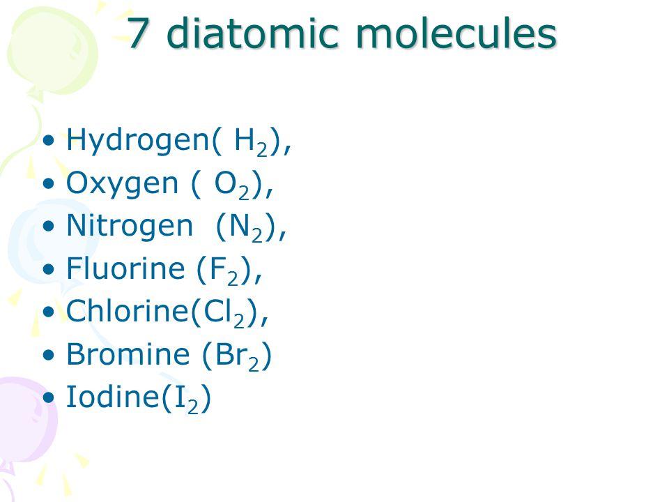 7 diatomic molecules 7 diatomic molecules Hydrogen( H 2 ), Oxygen ( O 2 ), Nitrogen (N 2 ), Fluorine (F 2 ), Chlorine(Cl 2 ), Bromine (Br 2 ) Iodine(I 2 )