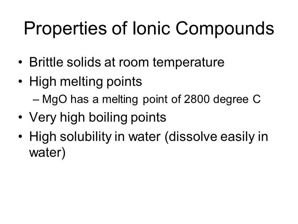 Properties of Ionic Compounds Brittle solids at room temperature High melting points –MgO has a melting point of 2800 degree C Very high boiling points High solubility in water (dissolve easily in water)