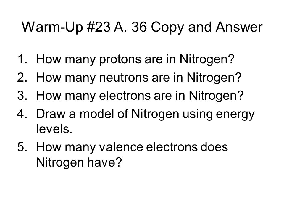 Warm-Up #23 A. 36 Copy and Answer 1.How many protons are in Nitrogen.