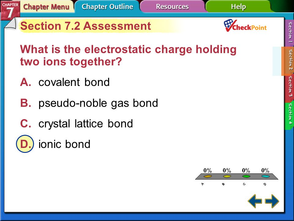 A.A B.B C.C D.D Section 7-2 Section 7.2 Assessment Why are solid ionic compounds poor conductors of electricity? A.They are non-metals. B.They are ele