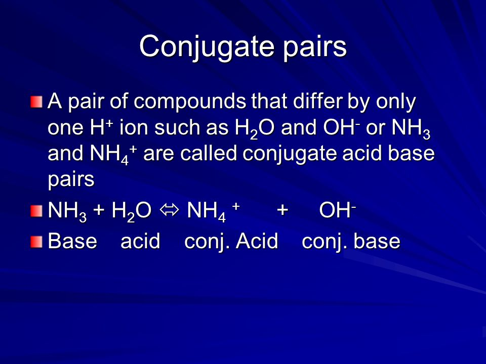 Conjugate pairs A pair of compounds that differ by only one H + ion such as H 2 O and OH - or NH 3 and NH 4 + are called conjugate acid base pairs NH