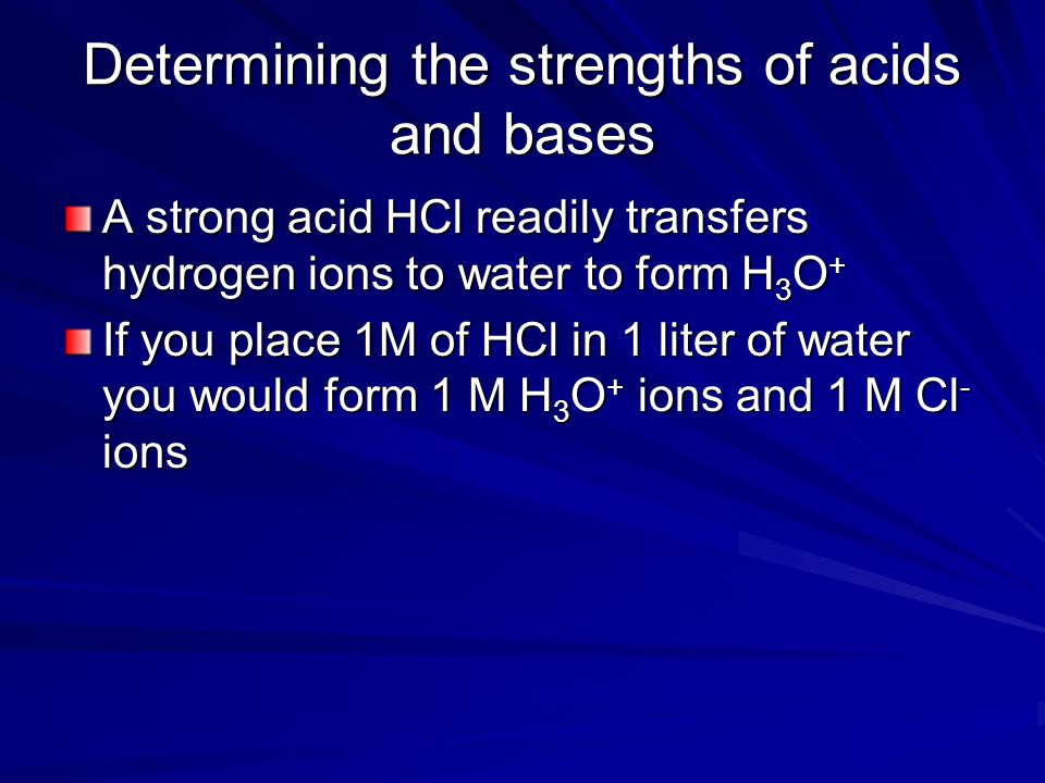 Determining the strengths of acids and bases A strong acid HCl readily transfers hydrogen ions to water to form H 3 O + If you place 1M of HCl in 1 li