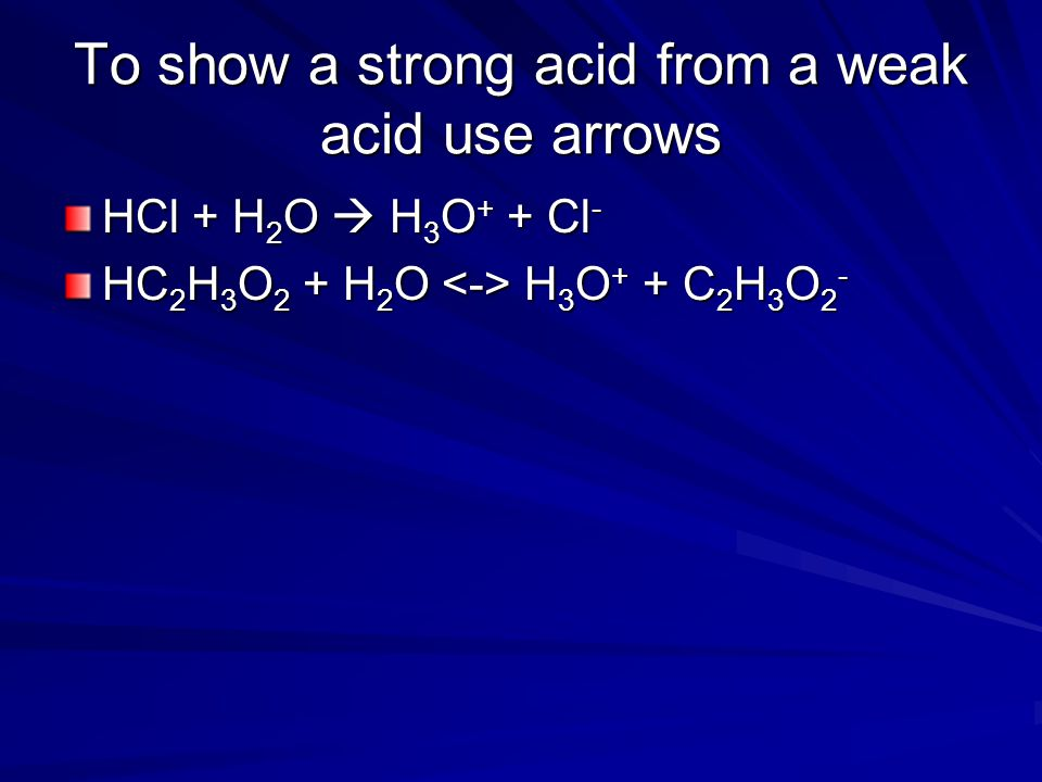 To show a strong acid from a weak acid use arrows HCl + H 2 O  H 3 O + + Cl - HC 2 H 3 O 2 + H 2 O H 3 O + + C 2 H 3 O 2 -