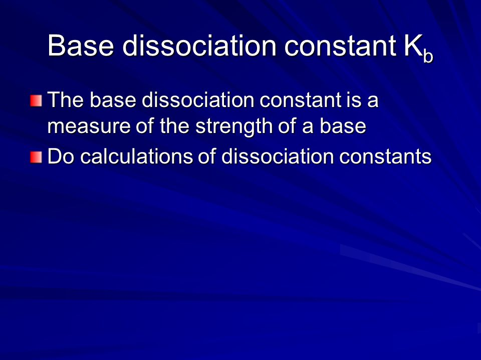 Base dissociation constant K b The base dissociation constant is a measure of the strength of a base Do calculations of dissociation constants