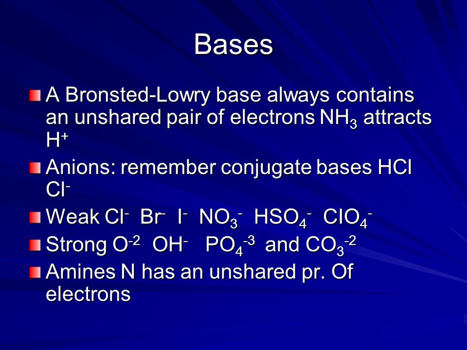 Bases A Bronsted-Lowry base always contains an unshared pair of electrons NH 3 attracts H + Anions: remember conjugate bases HCl Cl - Weak Cl - Br - I