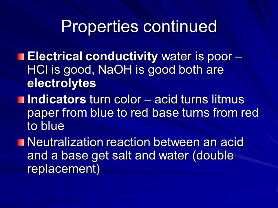 Properties continued Electrical conductivity water is poor – HCl is good, NaOH is good both are electrolytes Indicators turn color – acid turns litmus