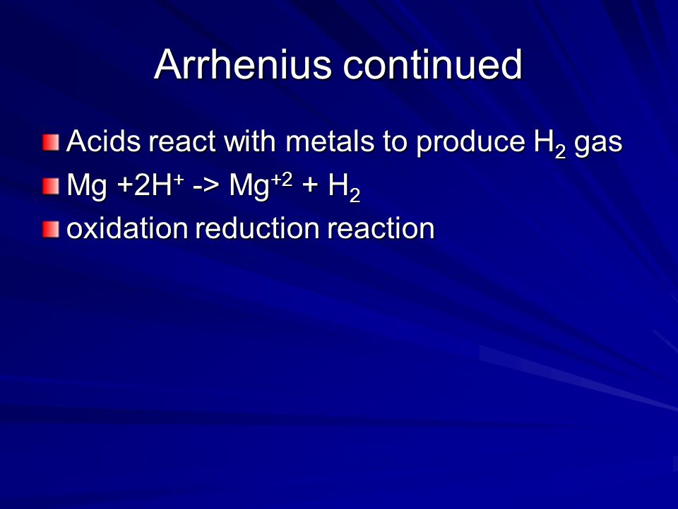 Arrhenius continued Acids react with metals to produce H 2 gas Mg +2H + -> Mg +2 + H 2 oxidation reduction reaction
