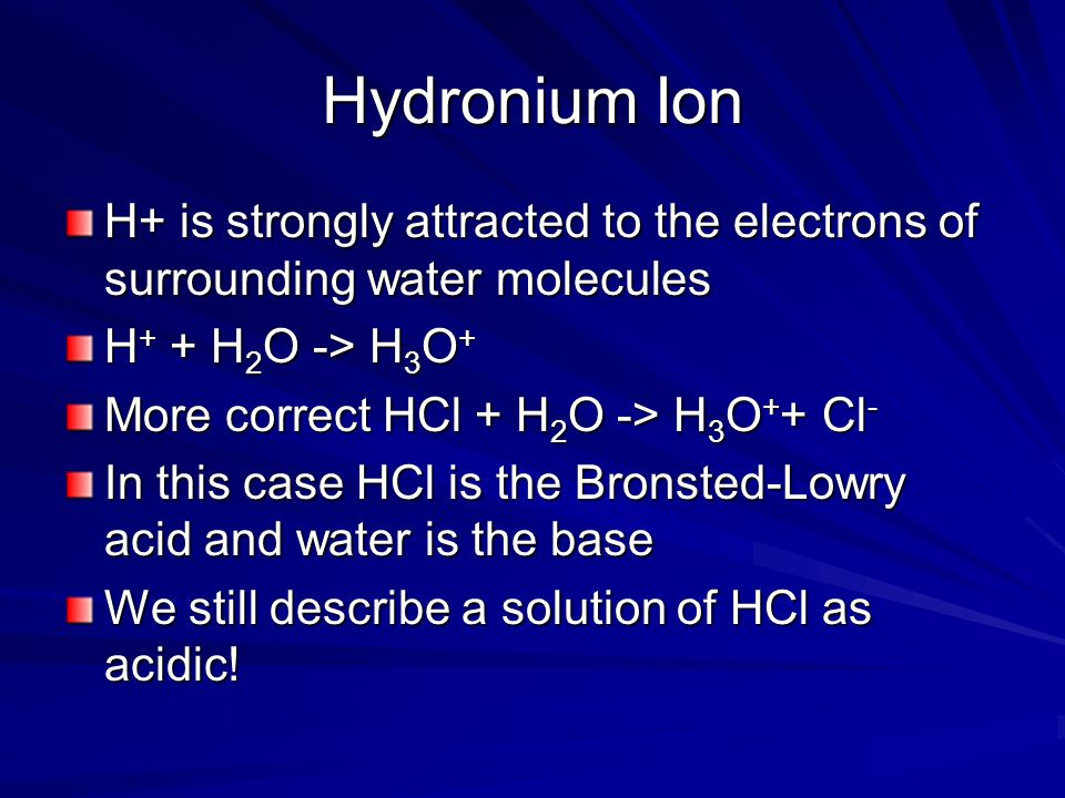 Hydronium Ion H+ is strongly attracted to the electrons of surrounding water molecules H + + H 2 O -> H 3 O + More correct HCl + H 2 O -> H 3 O + + Cl