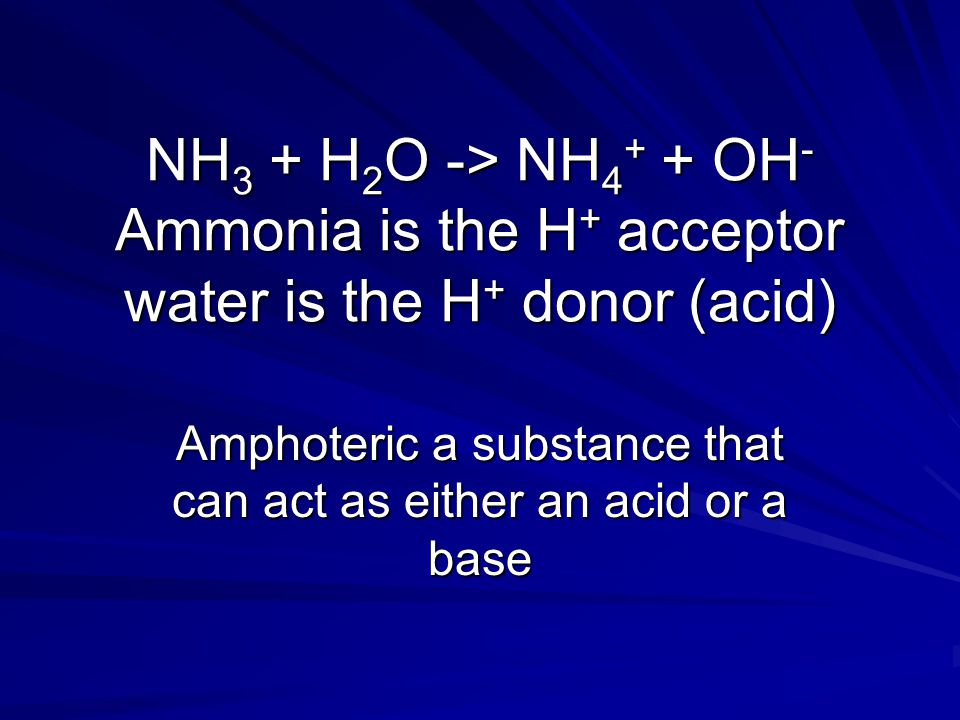 NH 3 + H 2 O -> NH 4 + + OH - Ammonia is the H + acceptor water is the H + donor (acid) Amphoteric a substance that can act as either an acid or a bas
