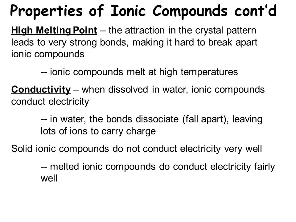 Properties of Ionic Compounds cont'd High Melting Point – the attraction in the crystal pattern leads to very strong bonds, making it hard to break apart ionic compounds -- ionic compounds melt at high temperatures Conductivity – when dissolved in water, ionic compounds conduct electricity -- in water, the bonds dissociate (fall apart), leaving lots of ions to carry charge Solid ionic compounds do not conduct electricity very well -- melted ionic compounds do conduct electricity fairly well