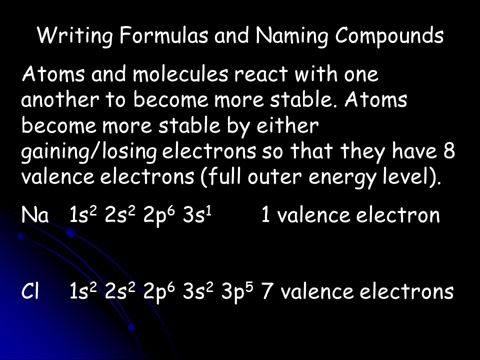 Writing Formulas and Naming Compounds Atoms and molecules react with one another to become more stable. Atoms become more stable by either gaining/los