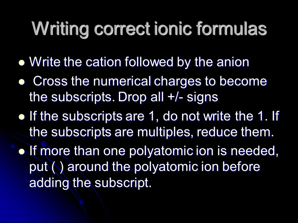 Writing correct ionic formulas Write the cation followed by the anion Write the cation followed by the anion Cross the numerical charges to become the subscripts.