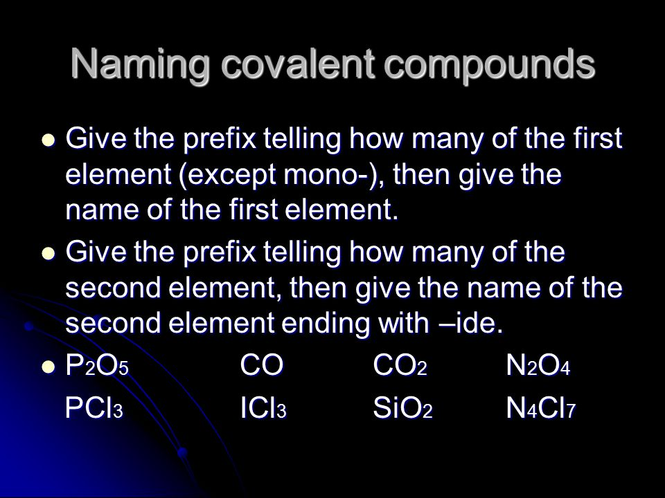Naming covalent compounds Give the prefix telling how many of the first element (except mono-), then give the name of the first element. Give the pref