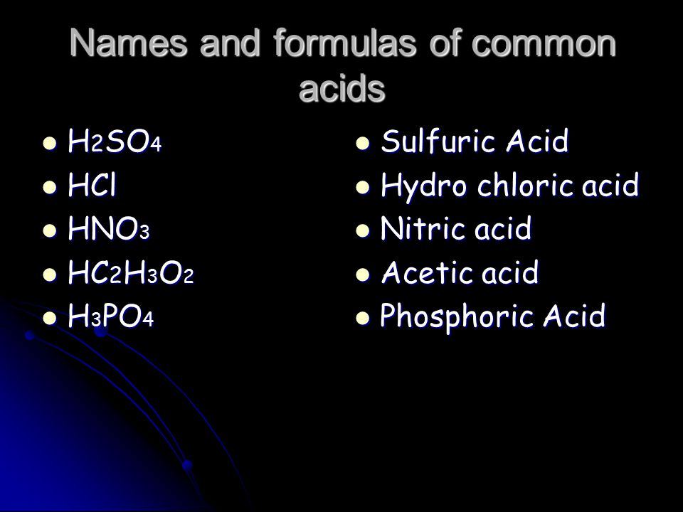 Names and formulas of common acids H 2 SO 4 H 2 SO 4 HCl HCl HNO 3 HNO 3 HC 2 H 3 O 2 HC 2 H 3 O 2 H 3 PO 4 H 3 PO 4 Sulfuric Acid Sulfuric Acid Hydro