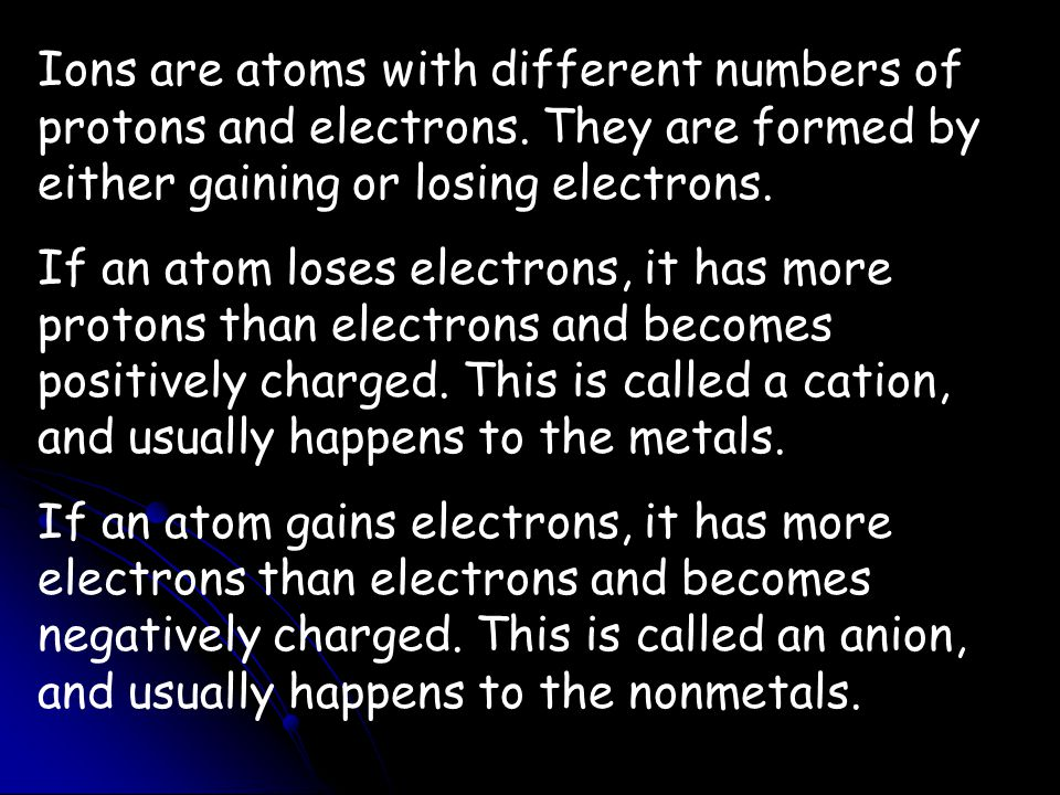 Ions are atoms with different numbers of protons and electrons. They are formed by either gaining or losing electrons. If an atom loses electrons, it