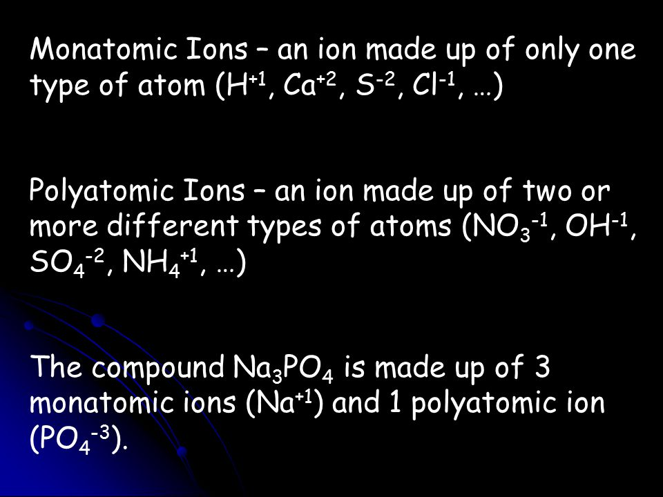 Monatomic Ions – an ion made up of only one type of atom (H +1, Ca +2, S -2, Cl -1, …) Polyatomic Ions – an ion made up of two or more different types of atoms (NO 3 -1, OH -1, SO 4 -2, NH 4 +1, …) The compound Na 3 PO 4 is made up of 3 monatomic ions (Na +1 ) and 1 polyatomic ion (PO 4 -3 ).
