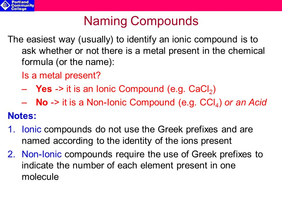 Naming Compounds The easiest way (usually) to identify an ionic compound is to ask whether or not there is a metal present in the chemical formula (or the name): Is a metal present.
