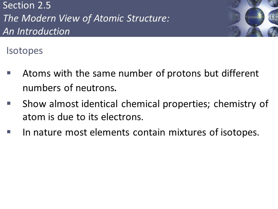 Section 2.5 The Modern View of Atomic Structure: An Introduction Isotopes  Atoms with the same number of protons but different numbers of neutrons. 
