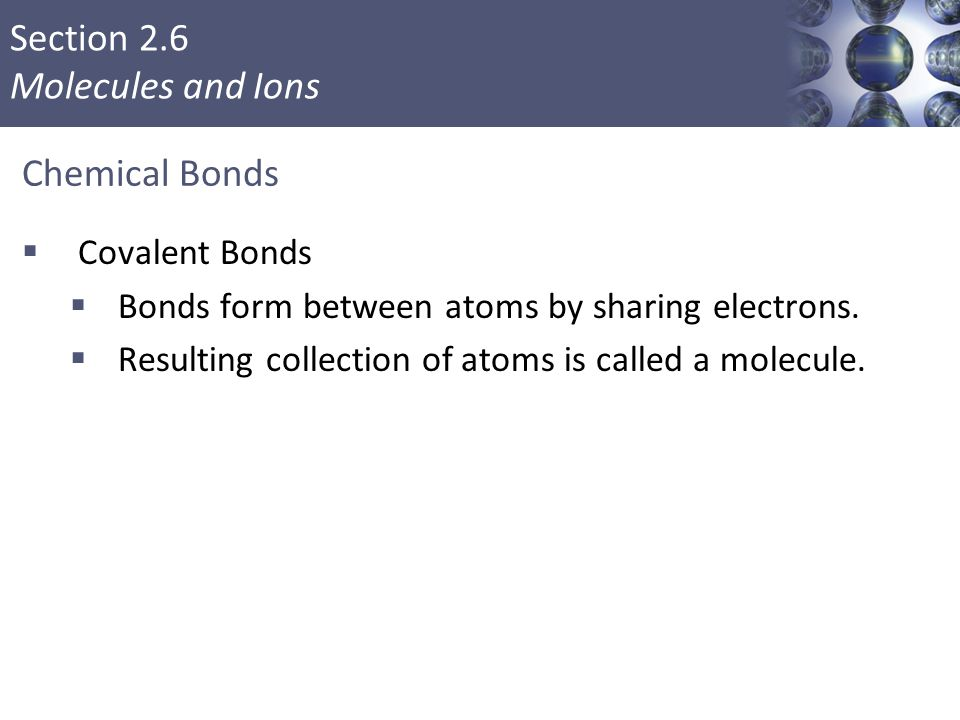 Section 2.6 Molecules and Ions Chemical Bonds  Covalent Bonds  Bonds form between atoms by sharing electrons.  Resulting collection of atoms is cal